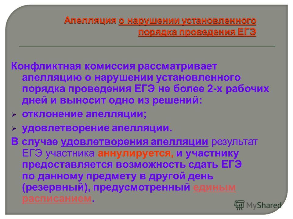 Конфликтная комиссия рассматривает апелляцию о нарушении установленного порядка проведения ЕГЭ не более 2-х рабочих дней и выносит одно из решений: отклонение апелляции; удовлетворение апелляции. В случае удовлетворения апелляции результат ЕГЭ участн