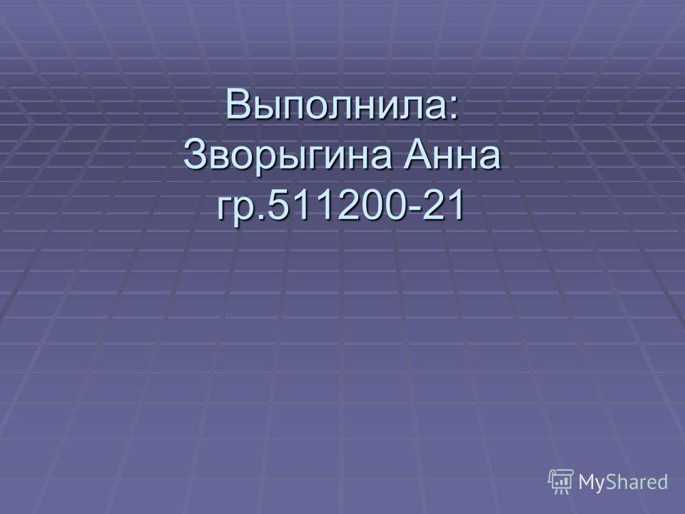 Выполнила: Зворыгина Анна гр.511200-21