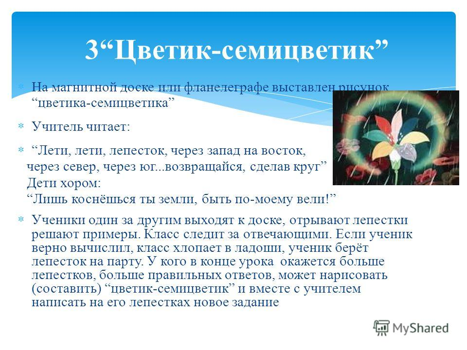 На магнитной доске или фланелеграфе выставлен рисунок цветика-семицветика Учитель читает: Лети, лети, лепесток, через запад на восток, через север, через юг...возвращайся, сделав круг Дети хором: Лишь коснёшься ты земли, быть по-моему вели! Ученики о
