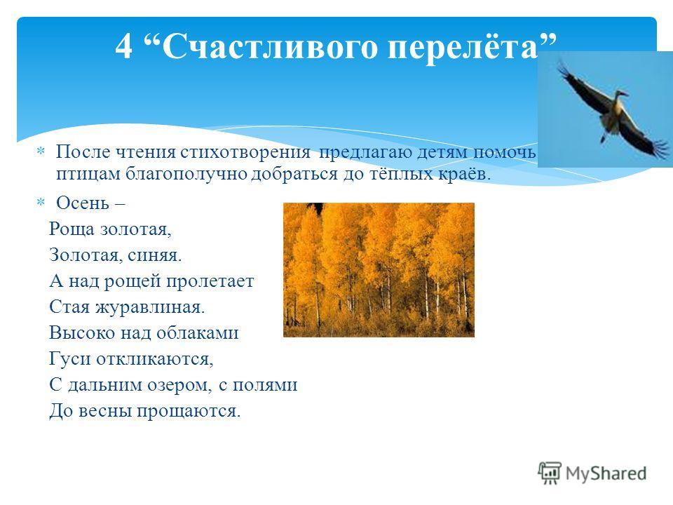 После чтения стихотворения предлагаю детям помочь птицам благополучно добраться до тёплых краёв. Осень – Роща золотая, Золотая, синяя. А над рощей пролетает Стая журавлиная. Высоко над облаками Гуси откликаются, С дальним озером, с полями До весны пр