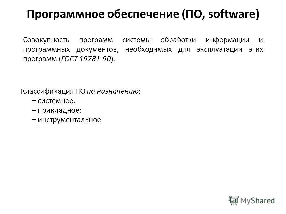 Программное обеспечение (ПО, software) Классификация ПО по назначению: –системное; –прикладное; –инструментальное. Совокупность программ системы обработки информации и программных документов, необходимых для эксплуатации этих программ (ГОСТ 19781-90)