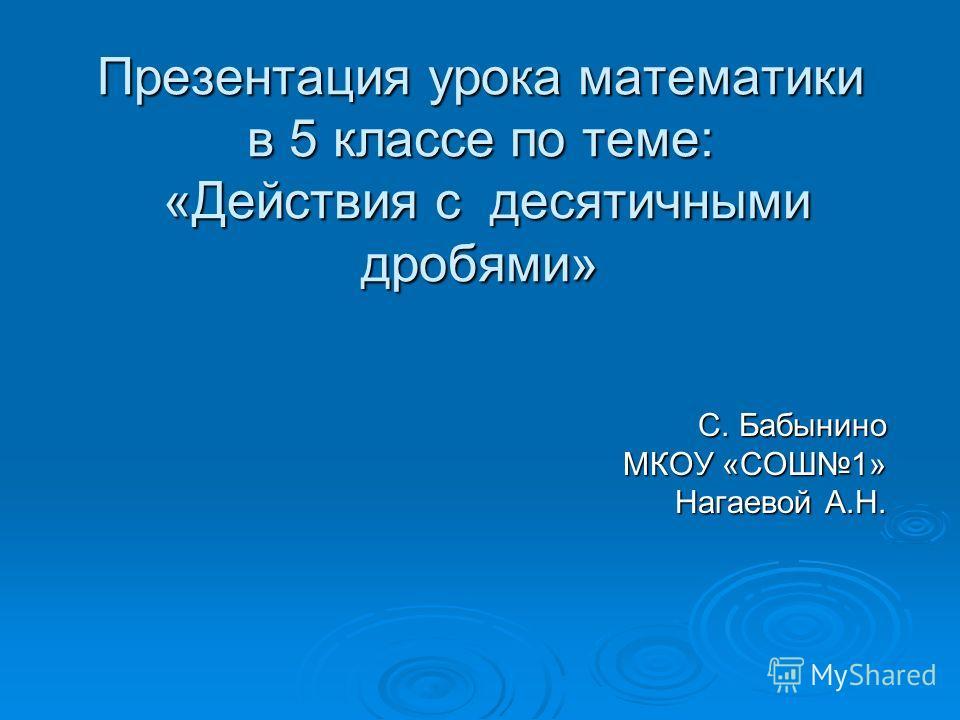 Презентация урока математики в 5 классе по теме: «Действия с десятичными дробями» С. Бабынино МКОУ «СОШ1» Нагаевой А.Н.