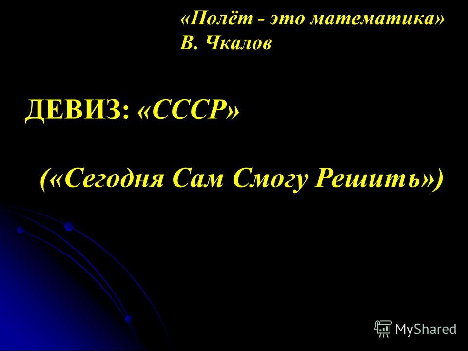 «Полёт - это математика» В. Чкалов ДЕВИЗ: «СССР» («Сегодня Сам Смогу Решить»)