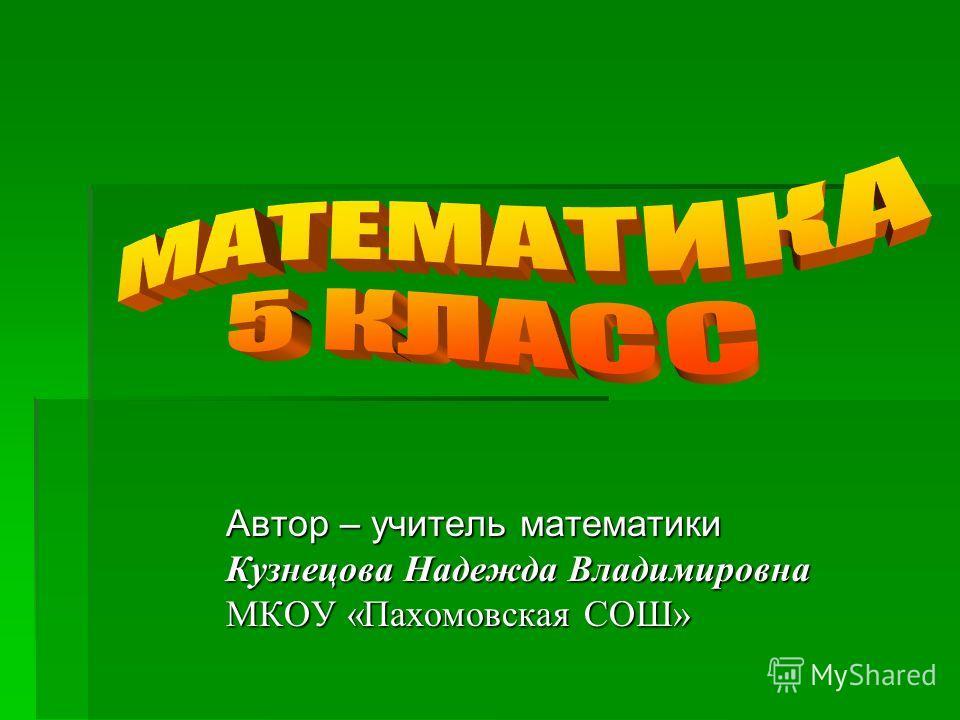 Автор – учитель математики Кузнецова Надежда Владимировна МКОУ «Пахомовская СОШ»