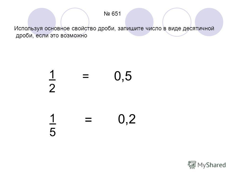 651 Используя основное свойство дроби, запишите число в виде десятичной дроби, если это возможно 1212 1515 = = 0,5 0,2