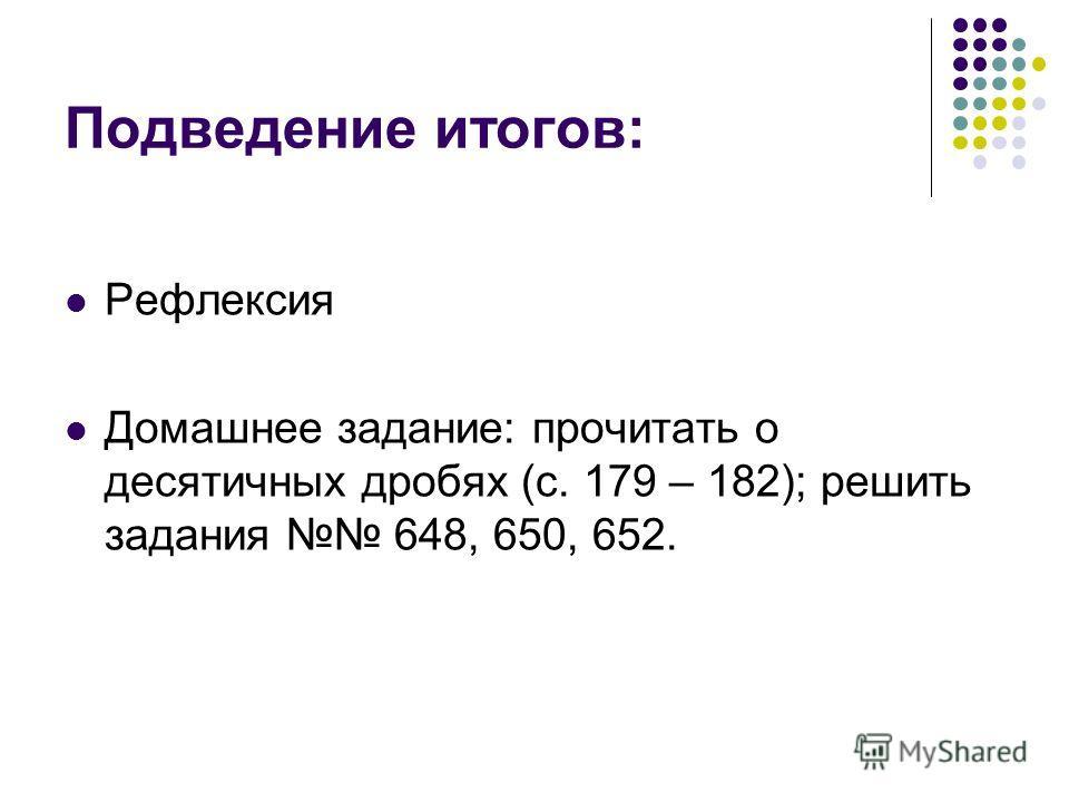 Подведение итогов: Рефлексия Домашнее задание: прочитать о десятичных дробях (с. 179 – 182); решить задания 648, 650, 652.