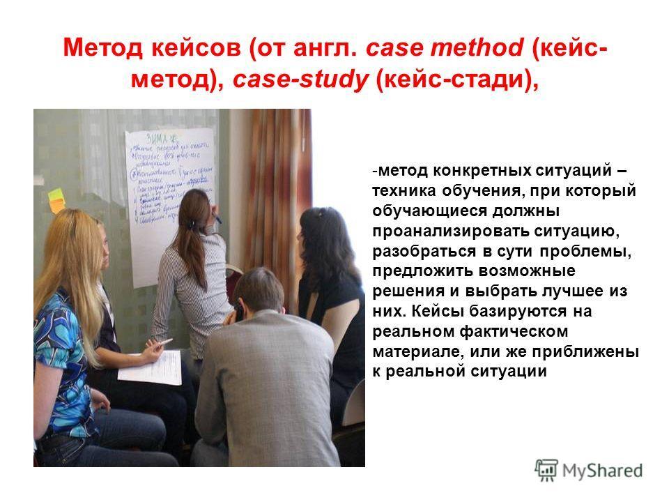 Метод кейсов (от англ. сase method (кейс- метод), case-study (кейс-стади), -метод конкретных ситуаций – техника обучения, при который обучающиеся должны проанализировать ситуацию, разобраться в сути проблемы, предложить возможные решения и выбрать лу