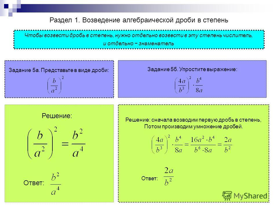 Раздел 1. Возведение алгебраической дроби в степень Задание 5 а. Представьте в виде дроби: Решение: Ответ: Решение: сначала возводим первую дробь в степень, Потом производим умножение дробей. Ответ: Чтобы возвести дробь в степень, нужно отдельно возв