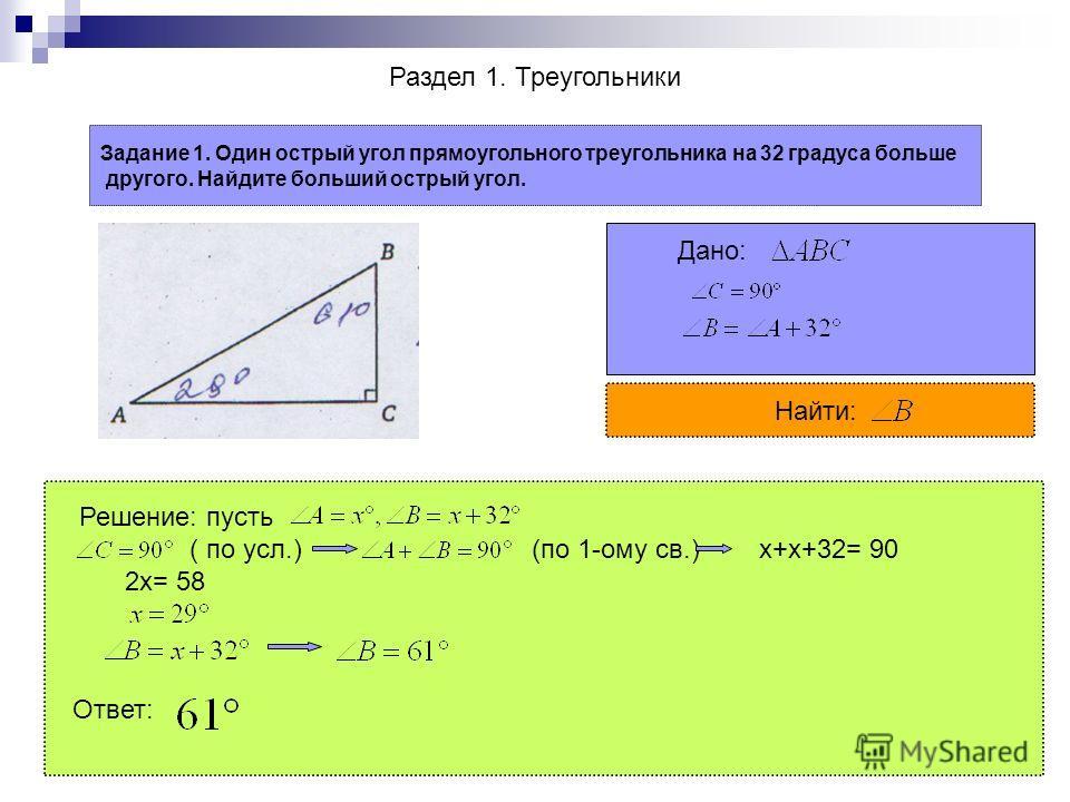 Раздел 1. Треугольники Задание 1. Один острый угол прямоугольного треугольника на 32 градуса больше другого. Найдите больший острый угол. Дано: Найти: Решение: пусть ( по усл.) (по 1-ому св.) x+x+32= 90 2x= 58 Ответ: