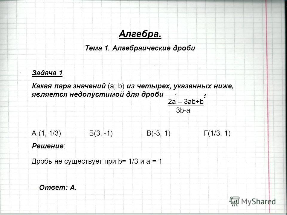 Алгебра. Тема 1. Алгебраические дроби Задача 1 Какая пара значений (a; b) из четырех, указанных ниже, является недопустимой для дроби А (1, 1/3)Б(3; -1)В(-3; 1)Г(1/3; 1) Решение: 2a – 3ab+b 3b-a Дробь не существует при b= 1/3 и a = 1 Ответ: А.