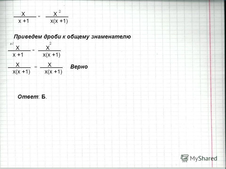 X x(x +1) X x +1 Приведем дроби к общему знаменателю X x +1 X x(x +1) X x(x +1) X x(x +1) Верно Ответ: Б.