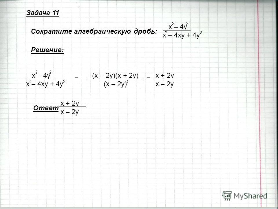 Задача 11 Сократите алгебраическую дробь: x – 4y x – 4xy + 4y x – 4y x – 4xy + 4y (x – 2y)(x + 2y) (x – 2y) x + 2y x – 2y Решение: Ответ: x + 2y x – 2y