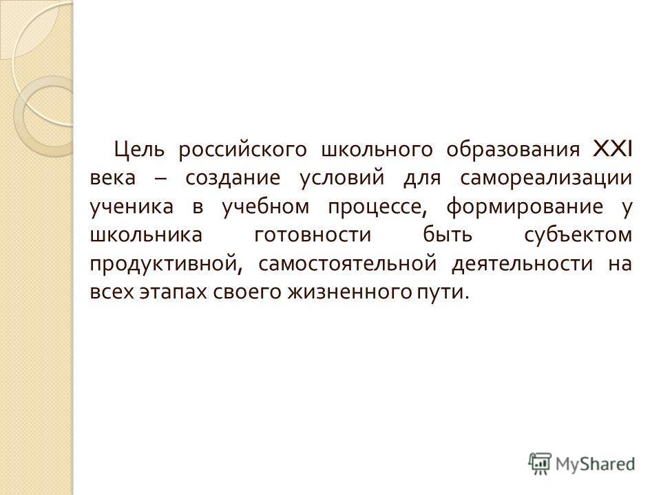 Цель российского школьного образования XXI века – создание условий для самореализации ученика в учебном процессе, формирование у школьника готовности быть субъектом продуктивной, самостоятельной деятельности на всех этапах своего жизненного пути.