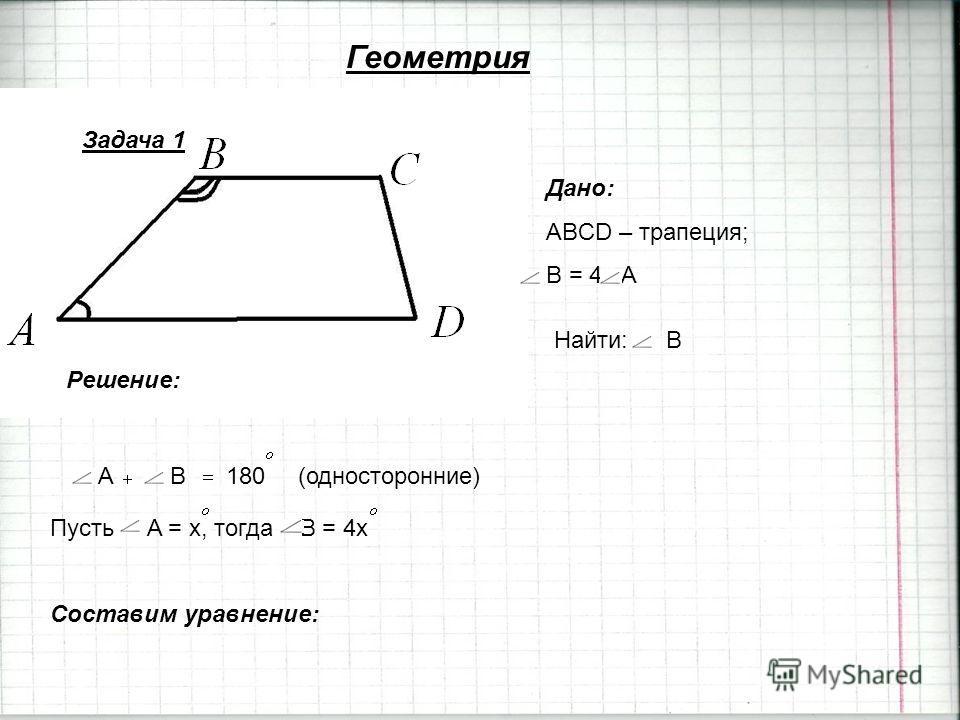 Геометрия Задача 1 Дано: ABCD – трапеция; B = 4 A Найти:B Решение: AB180(односторонние) Пусть A = x, тогда B = 4x Cоставим уравнение: