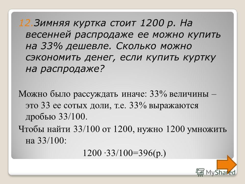 6. Задачи на проценты (6 класс) 12. Зимняя куртка стоит 1200 р. На весенней распродаже ее можно купить на 33% дешевле. Сколько можно сэкономить денег, если купить куртку на распродаже? Сначала найдем 1% стоимости куртки: 1200:100=12(р.) Теперь найдем