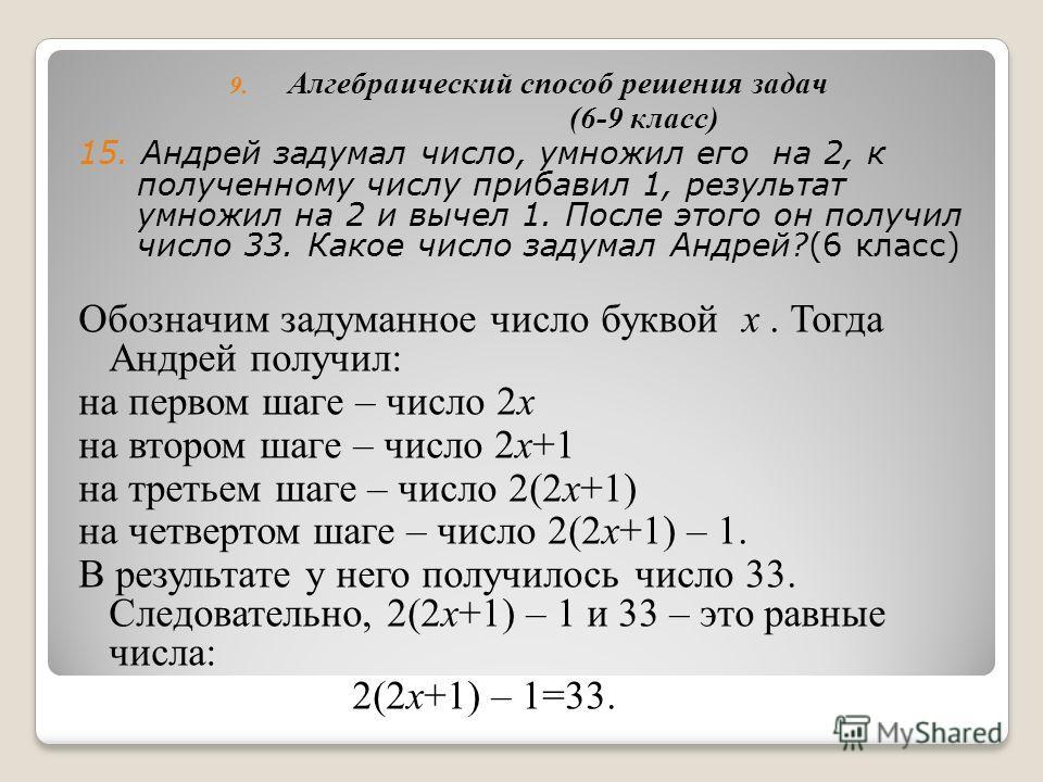 8. Задачи на «обратный ход» (6 класс) 14. Петя задумал число, умножил его на «2», прибавил 3 и получил 21. Какое число задумал Петя? Сначала из 21 вычтем 3: 21 – 3=18. Теперь результат разделим на 2: 18:2=9. Значит, Петя задумал число 9. 2+3 21 -3:2