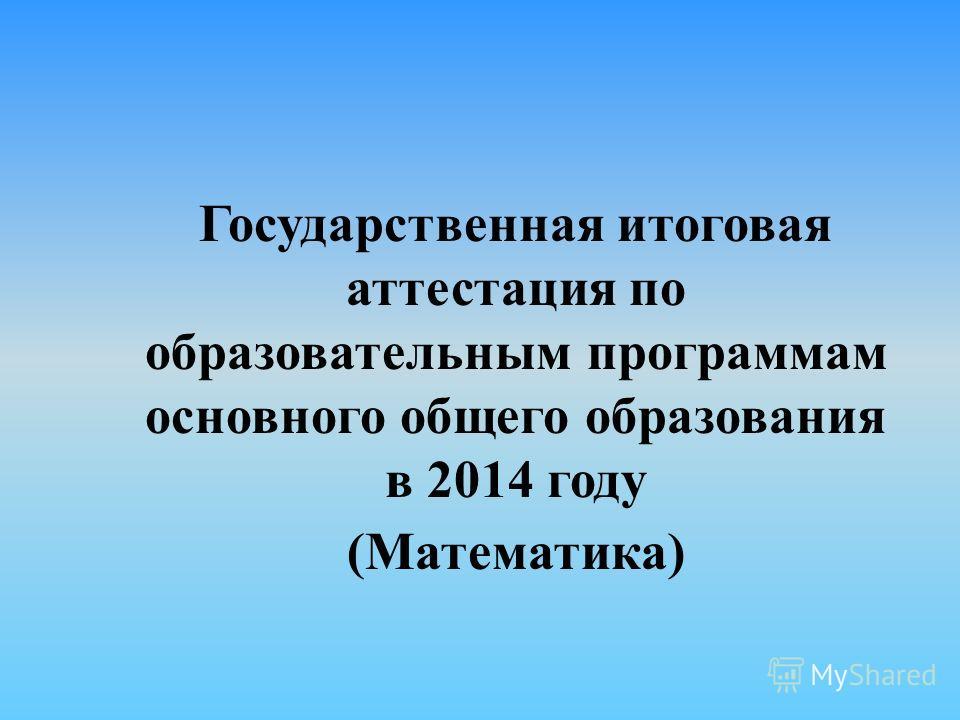 Государственная итоговая аттестация по образовательным программам основного общего образования в 2014 году (Математика)
