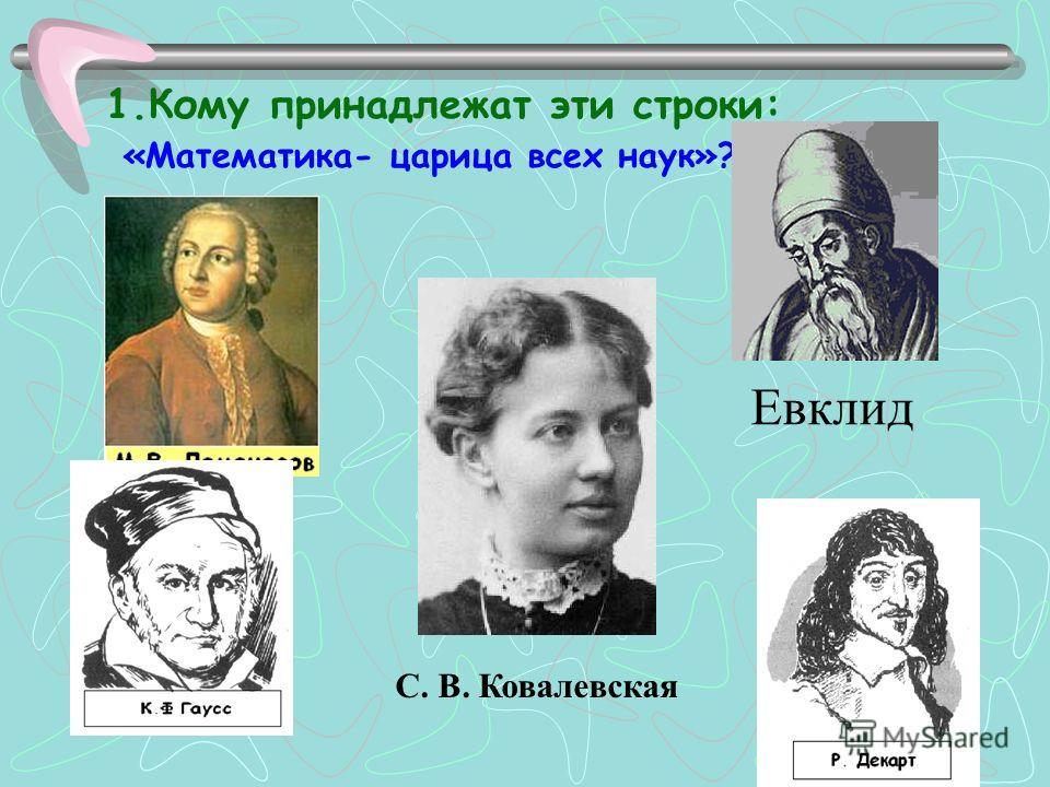 1. Кому принадлежат эти строки: «Математика- царица всех наук»? С. В. Ковалевская Евклид