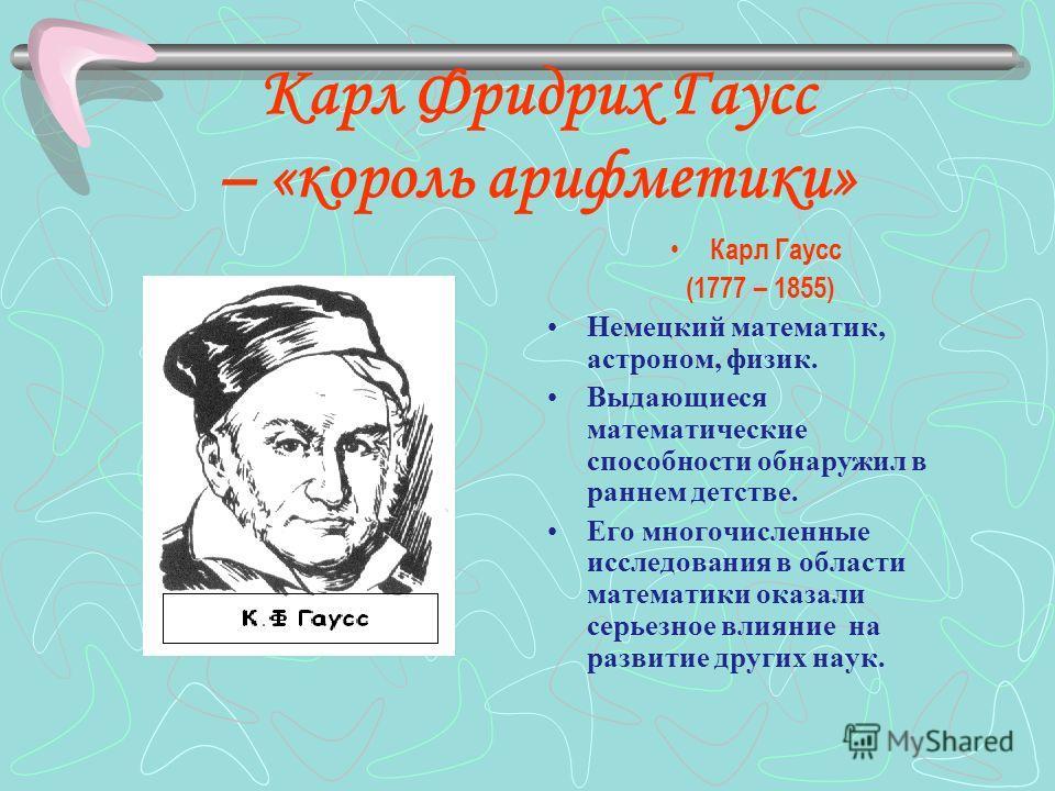 Карл Фридрих Гаусс – «король арифметики» Карл Гаусс (1777 – 1855) Немецкий математик, астроном, физик. Выдающиеся математические способности обнаружил в раннем детстве. Его многочисленные исследования в области математики оказали серьезное влияние на