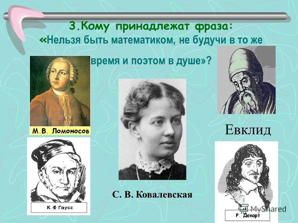 3. Кому принадлежат фраза: « Нельзя быть математиком, не будучи в то же время и поэтом в душе»? С. В. Ковалевская Евклид