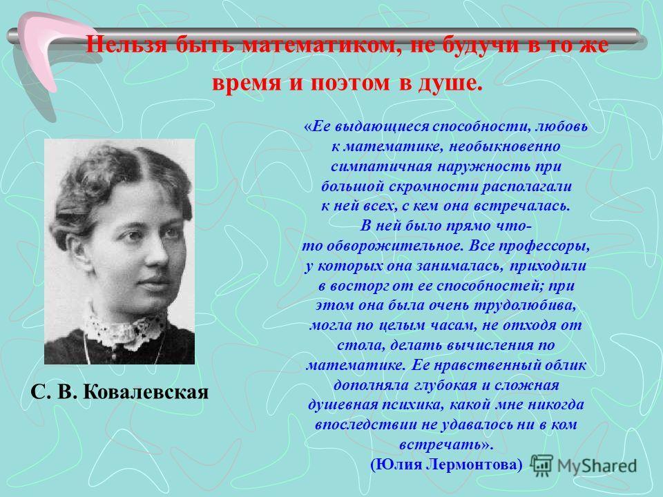 Нельзя быть математиком, не будучи в то же время и поэтом в душе. С. В. Ковалевская «Ее выдающиеся способности, любовь к математике, необыкновенно симпатичная наружность при большой скромности располагали к ней всех, с кем она встречалась. В ней было
