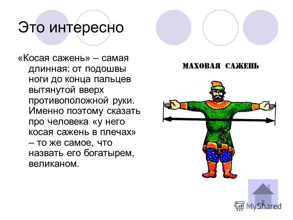 47 Историческая справка Само слово «сажень» происходит от глагола «сягать» (доставать до чего- либо, хватать, достигать ср. также «досягать», «досягаемый»), который, в свою очередь, произошёл от старославянского с ѩ гн ѫ ти «протягивать руку»).