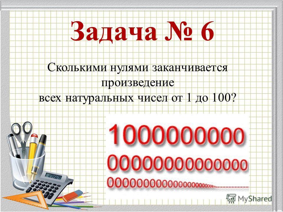 Задача 6 Сколькими нулями заканчивается произведение всех натуральных чисел от 1 до 100?