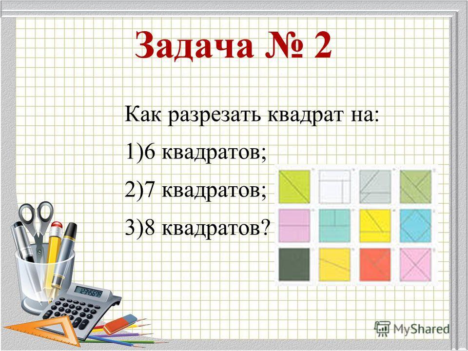 Как разрезать квадрат на: 1)6 квадратов; 2)7 квадратов; 3)8 квадратов? Задача 2