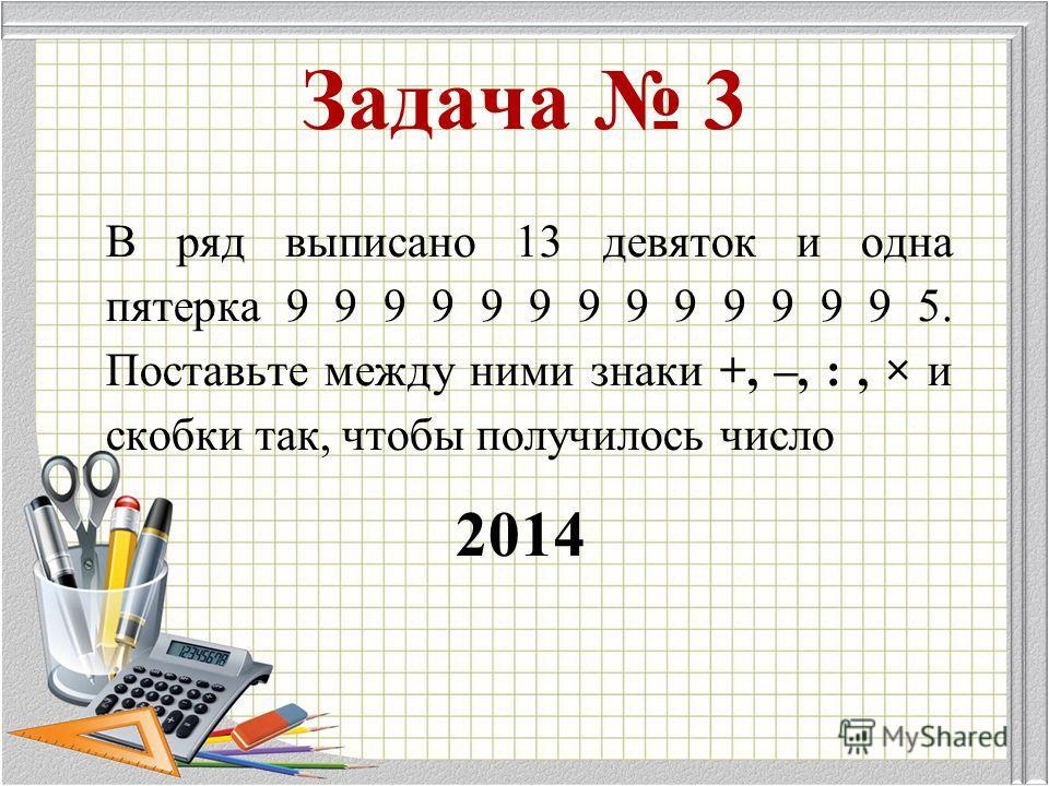 В ряд выписано 13 девяток и одна пятерка 9 9 9 9 9 9 9 9 9 9 9 9 9 5. Поставьте между ними знаки +, –, :, × и скобки так, чтобы получилось число 2014 Задача 3