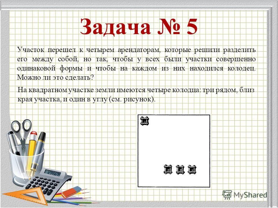 Задача 5 На квадратном участке земли имеются четыре колодца: три рядом, близ края участка, и один в углу (см. рисунок). Участок перешел к четырем арендаторам, которые решили разделить его между собой, но так, чтобы у всех были участки совершенно один