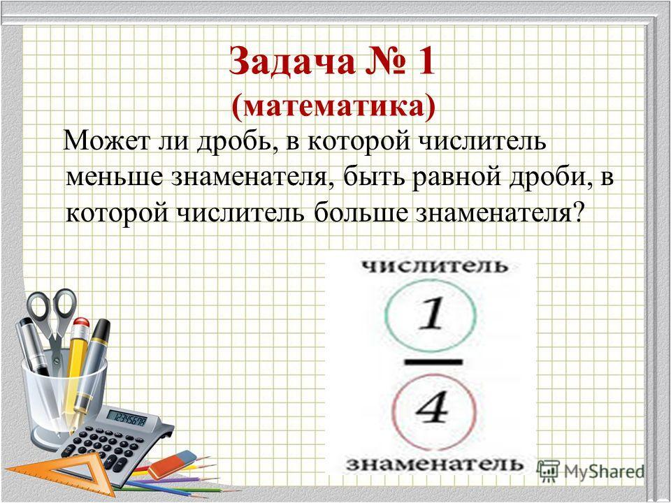 Задача 1 (математика) Может ли дробь, в которой числитель меньше знаменателя, быть равной дроби, в которой числитель больше знаменателя?