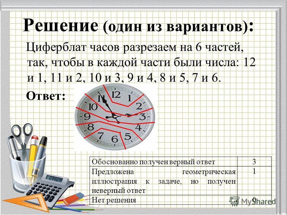 Решение (один из вариантов) : Циферблат часов разрезаем на 6 частей, так, чтобы в каждой части были числа: 12 и 1, 11 и 2, 10 и 3, 9 и 4, 8 и 5, 7 и 6. Ответ: Обоснованно получен верный ответ 3 Предложена геометрическая иллюстрация к задаче, но получ