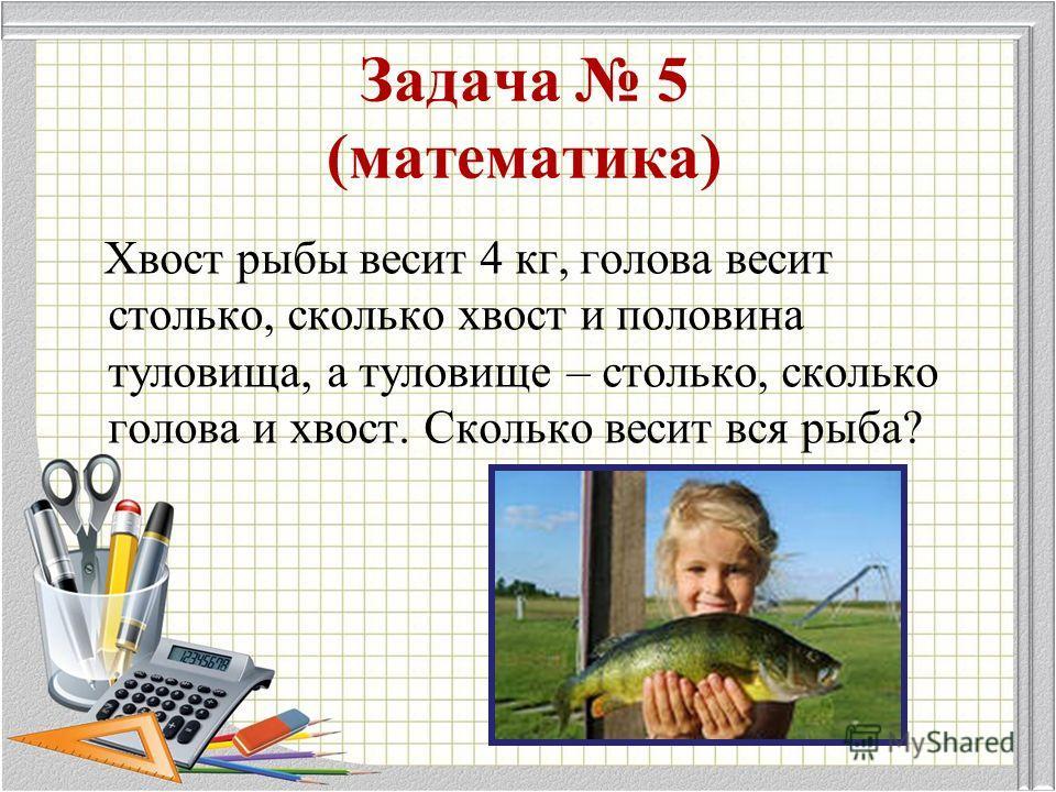 Задача 5 (математика) Хвост рыбы весит 4 кг, голова весит столько, сколько хвост и половина туловища, а туловище – столько, сколько голова и хвост. Сколько весит вся рыба?