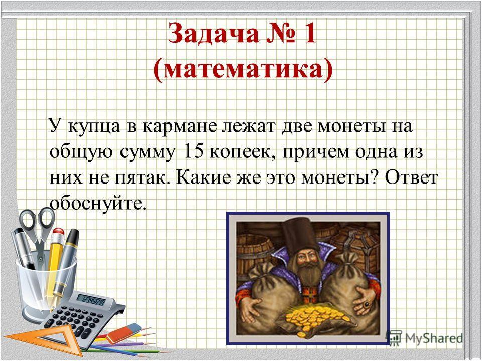 Задача 1 (математика) У купца в кармане лежат две монеты на общую сумму 15 копеек, причем одна из них не пятак. Какие же это монеты? Ответ обоснуйте.