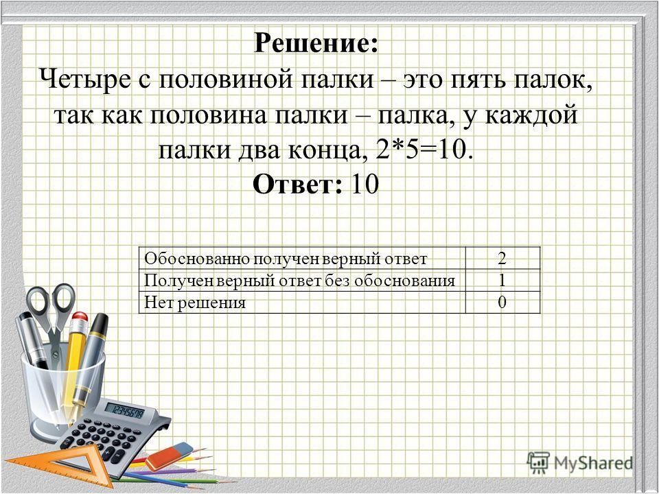 Решение: Четыре с половиной палки – это пять палок, так как половина палки – палка, у каждой палки два конца, 2*5=10. Ответ: 10 Обоснованно получен верный ответ 2 Получен верный ответ без обоснования 1 Нет решения 0