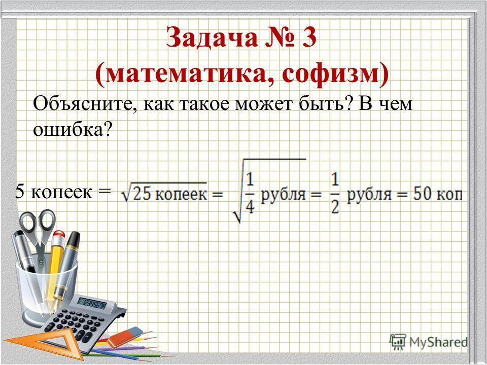 Задача 3 (математика, софизм) Объясните, как такое может быть? В чем ошибка? 5 копеек =