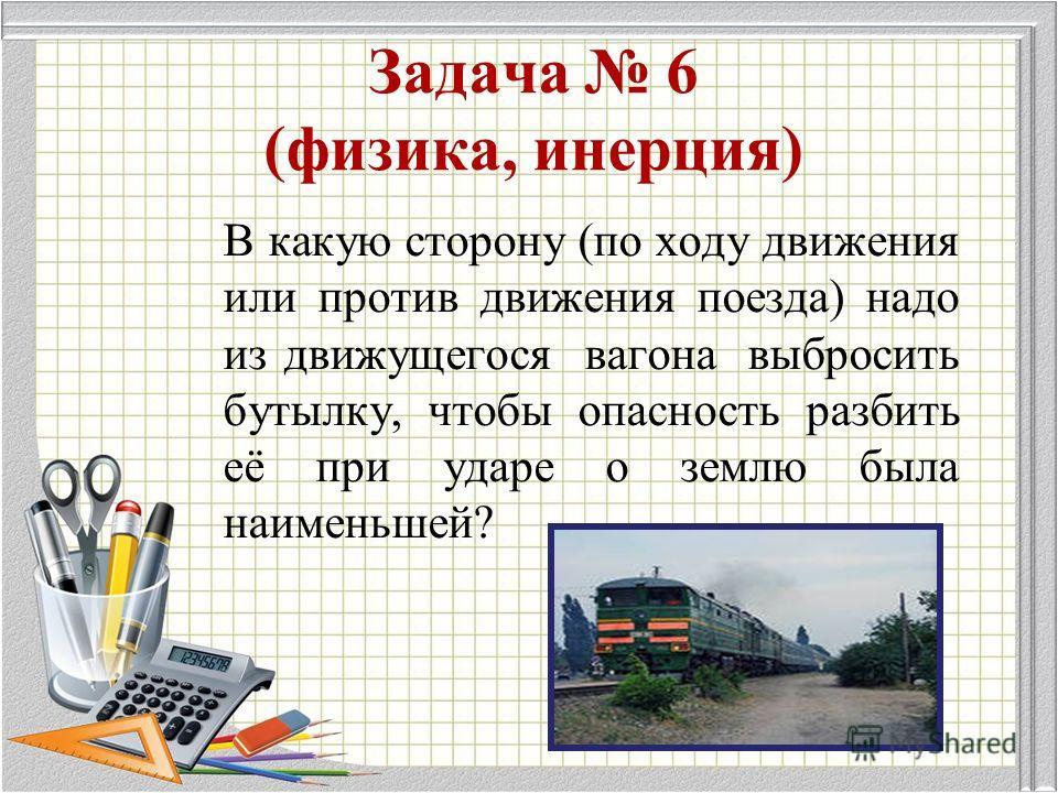 Задача 6 (физика, инерция) В какую сторону (по ходу движения или против движения поезда) надо из движущегося вагона выбросить бутылку, чтобы опасность разбить её при ударе о землю была наименьшей?