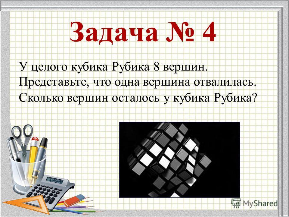 Задача 4 У целого кубика Рубика 8 вершин. Представьте, что одна вершина отвалилась. Сколько вершин осталось у кубика Рубика?