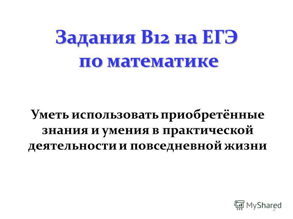 Задания В12 на ЕГЭ по математике Уметь использовать приобретённые знания и умения в практической деятельности и повседневной жизни 2