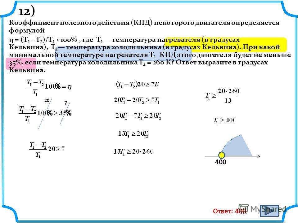 12) Коэффициент полезного действия (КПД) некоторого двигателя определяется формулой η = (T - T)/T · 100%, где T температура нагревателя (в градусах Кельвина), T температура холодильника (в градусах Кельвина). При какой минимальной температуре нагрева