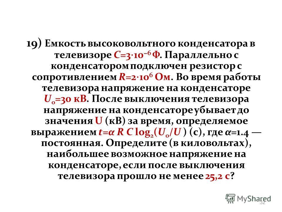 19) Eмкость высоковольтного конденсатора в телевизоре C=3 10 6 Ф. Параллельно с конденсатором подключeн резистор с сопротивлением R=2 10 6 Ом. Во время работы телевизора напряжение на конденсаторе U 0 =30 кВ. После выключения телевизора напряжение на