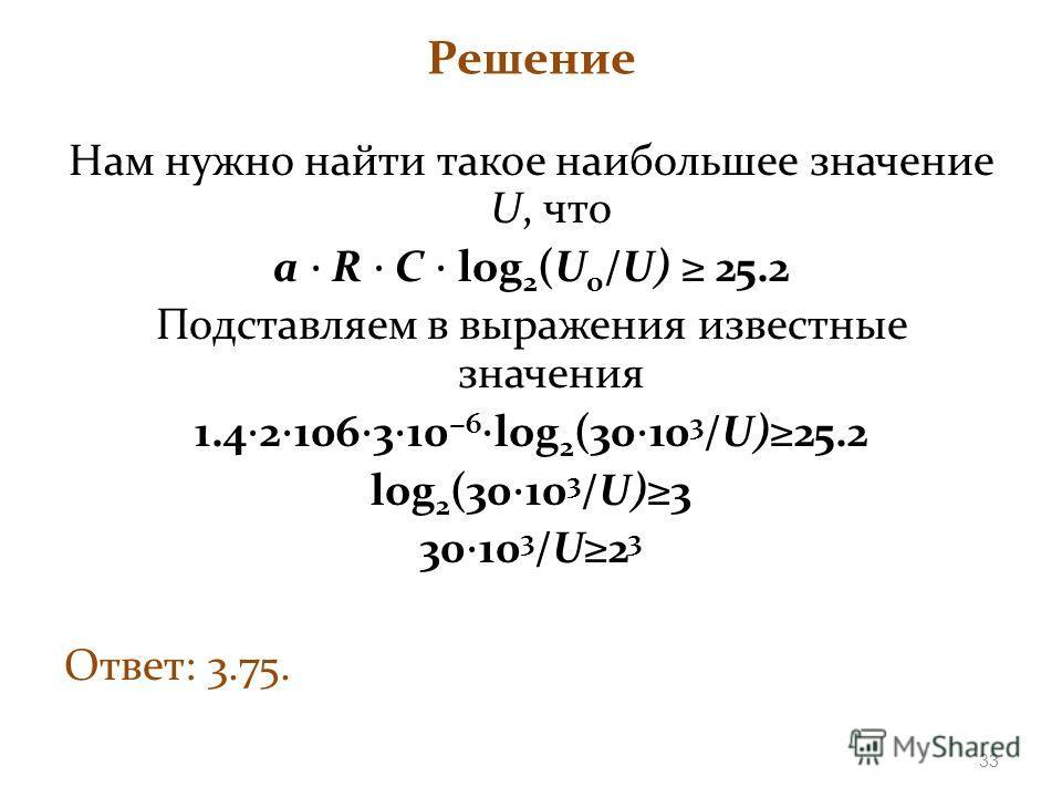 Решение Нам нужно найти такое наибольшее значение U, что а R C log 2 (U 0 /U) 25.2 Подставляем в выражения известные значения 1.4 2 106 3 10 6 log 2 (30 10 3 /U)25.2 log 2 (30 10 3 /U)3 30 10 3 /U2 3 Ответ: 3.75. 33