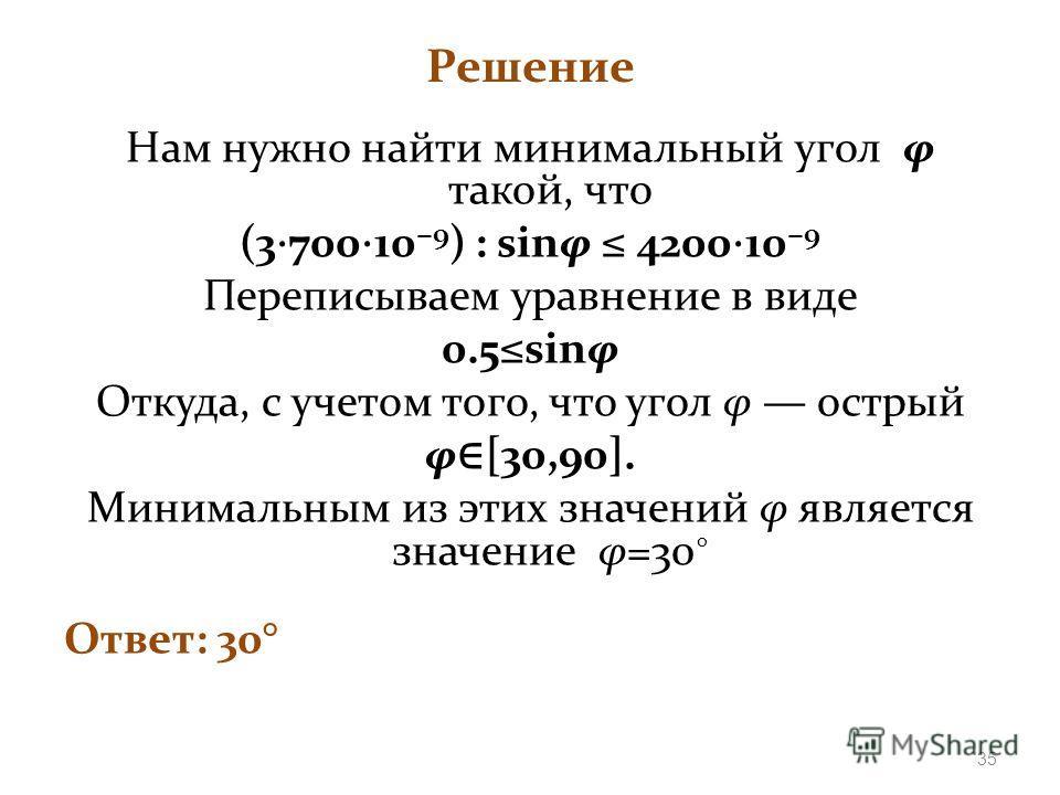 Решение Нам нужно найти минимальный угол φ такой, что (3 700 10 9 ) : sinφ 4200 10 9 Переписываем уравнение в виде 0.5sinφ Откуда, с учетом того, что угол φ острый φ [30,90]. Минимальным из этих значений φ является значение φ=30 Ответ: 30° 35