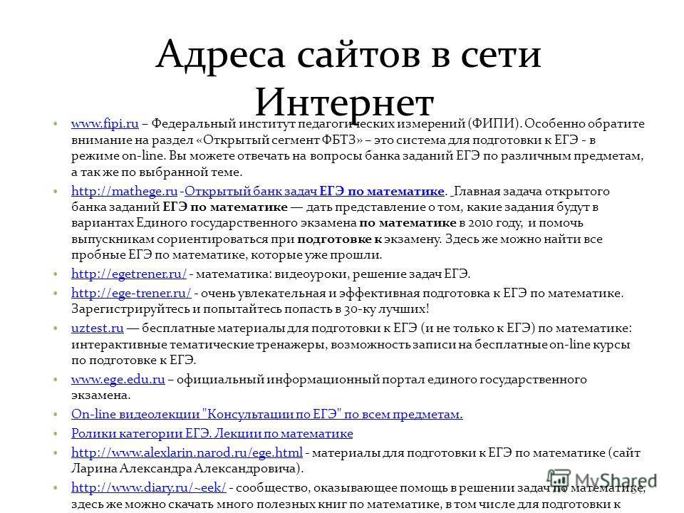 Адреса сайтов в сети Интернет www.fipi.ru – Федеральный институт педагогических измерений (ФИПИ). Особенно обратите внимание на раздел «Открытый сегмент ФБТЗ» – это система для подготовки к ЕГЭ - в режиме on-line. Вы можете отвечать на вопросы банка