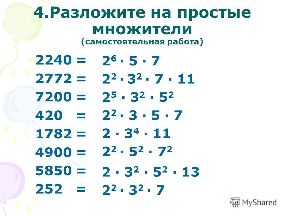 4. Разложите на простые множители (самостоятельная работа) 2240 = 2772 = 7200 = 420 = 1782 = 4900 = 5850 = 252 = 2 6 · 5 · 7 2 2 · 3 2 · 7 · 11 2 5 · 3 2 · 5 2 2 2 · 3 · 5 · 7 2 · 3 4 · 11 2 2 · 5 2 · 7 2 2 · 3 2 · 5 2 · 13 2 2 · 3 2 · 7