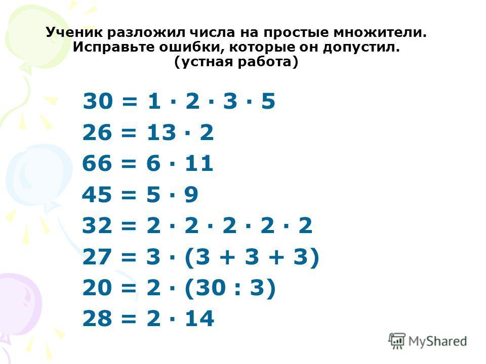 Ученик разложил числа на простые множители. Исправьте ошибки, которые он допустил. (устная работа) 30 = 1 · 2 · 3 · 5 26 = 13 · 2 66 = 6 · 11 45 = 5 · 9 32 = 2 · 2 · 2 · 2 · 2 27 = 3 · (3 + 3 + 3) 20 = 2 · (30 : 3) 28 = 2 · 14