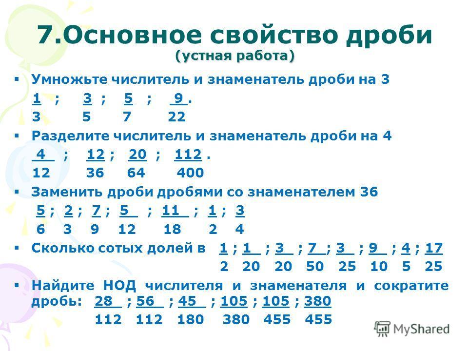 (устная работа) 7. Основное свойство дроби (устная работа) Умножьте числитель и знаменатель дроби на 3 1 ; 3 ; 5 ; 9. 3 5 7 22 Разделите числитель и знаменатель дроби на 4 4_ ; 12 ; 20 ; 112. 12 36 64 400 Заменить дроби дробями со знаменателем 36 5 ;