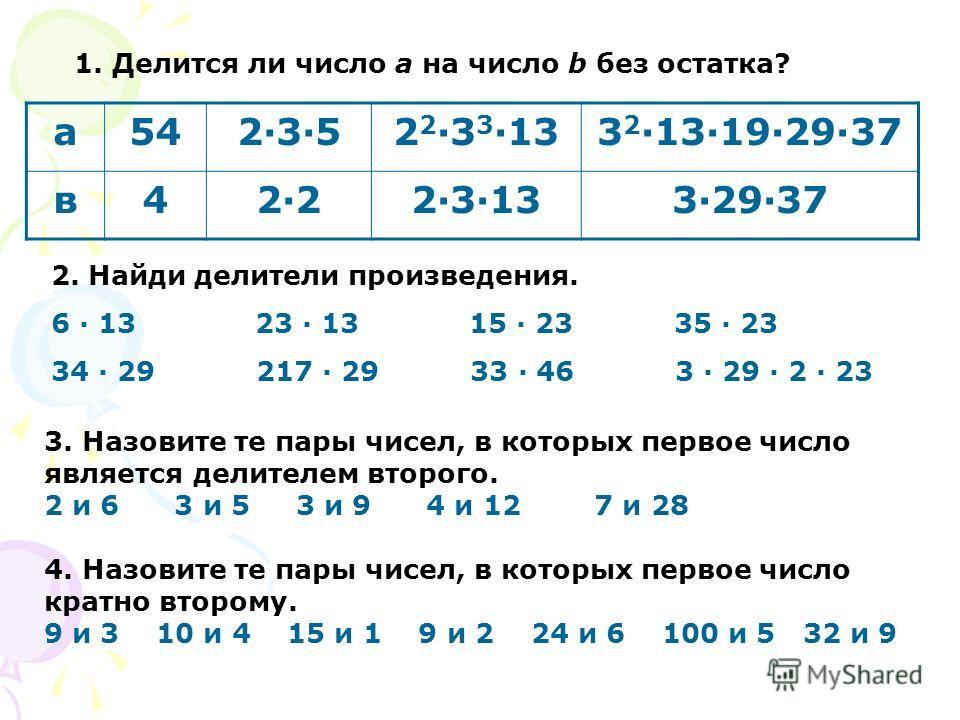 а 542·3·52·3·52 2 ·3 3 ·133 2 ·13·19·29·37 в 42·22·22·3·133·29·37 2. Найди делители произведения. 6 · 13 23 · 13 15 · 23 35 · 23 34 · 29 217 · 29 33 · 46 3 · 29 · 2 · 23 1. Делится ли число a на число b без остатка? 3. Назовите те пары чисел, в котор