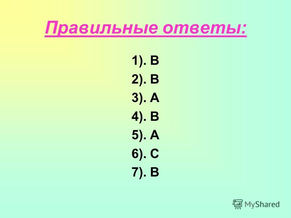 Правильные ответы: 1). В 2). B 3). А 4). В 5). А 6). С 7). В