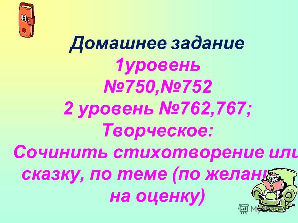 Домашнее задание 1 уровень 750,752 2 уровень 762,767; Творческое: Сочинить стихотворение или сказку, по теме (по желанию, на оценку)